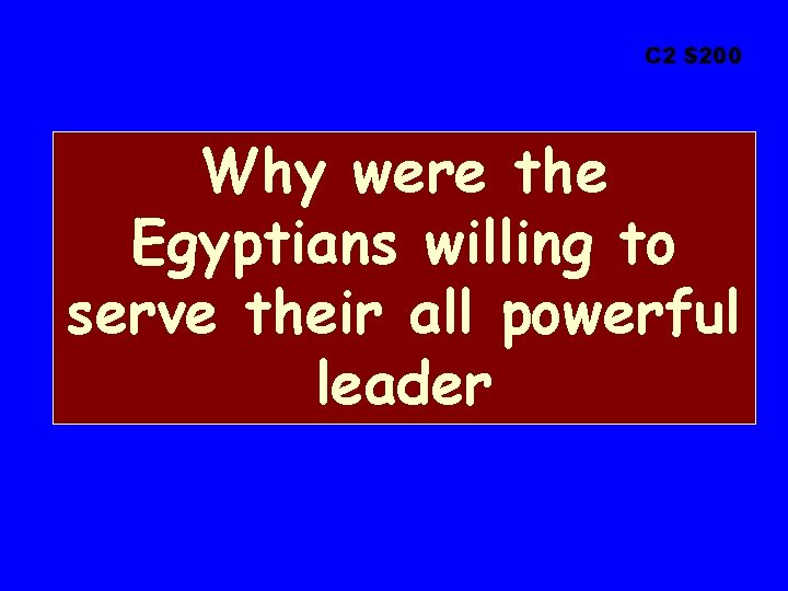 C 2 $200 Why were the Egyptians willing to serve their all powerful leader