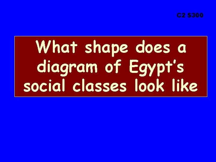 C 2 $300 What shape does a diagram of Egypt's social classes look like