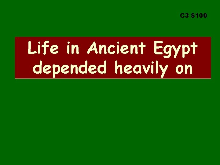 C 3 $100 Life in Ancient Egypt depended heavily on