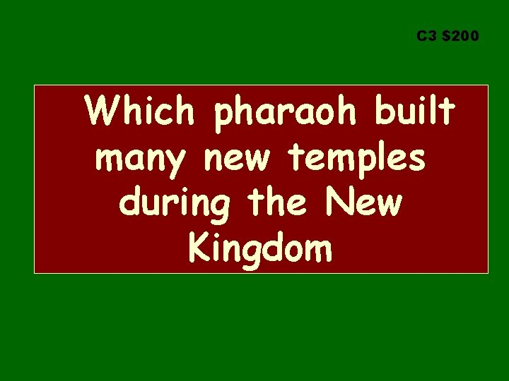 C 3 $200 Which pharaoh built many new temples during the New Kingdom
