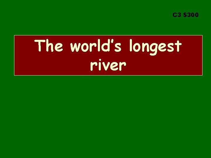 C 3 $300 The world's longest river