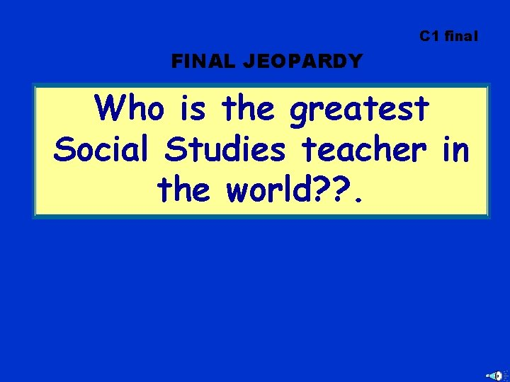 C 1 final FINAL JEOPARDY Who is the greatest Social Studies teacher in the