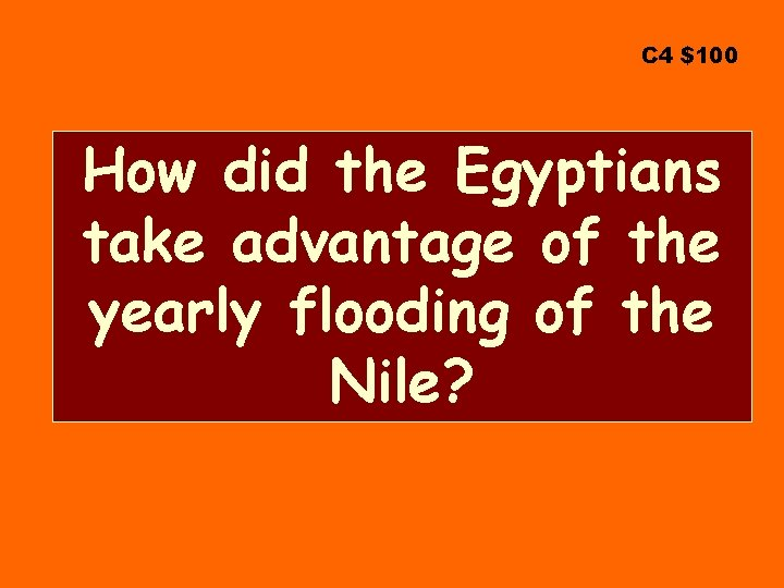 C 4 $100 How did the Egyptians take advantage of the yearly flooding of