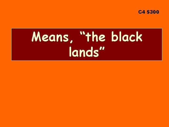 "C 4 $300 Means, ""the black lands"""