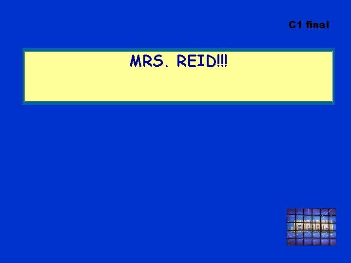 C 1 final MRS. REID!!!