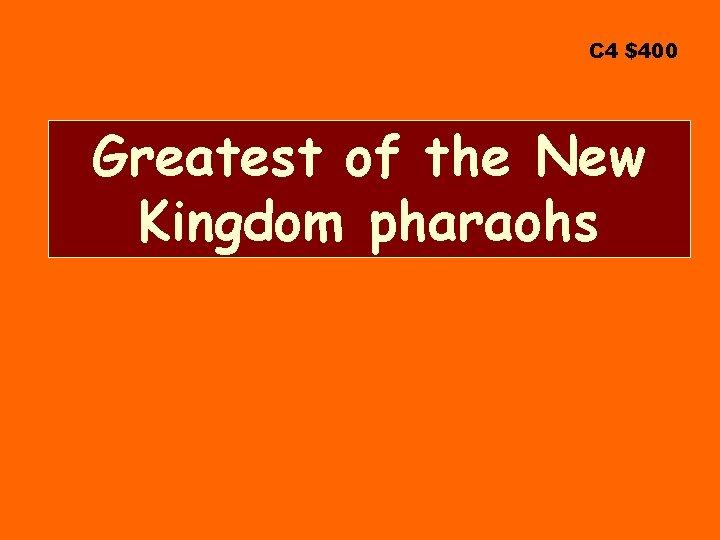 C 4 $400 Greatest of the New Kingdom pharaohs