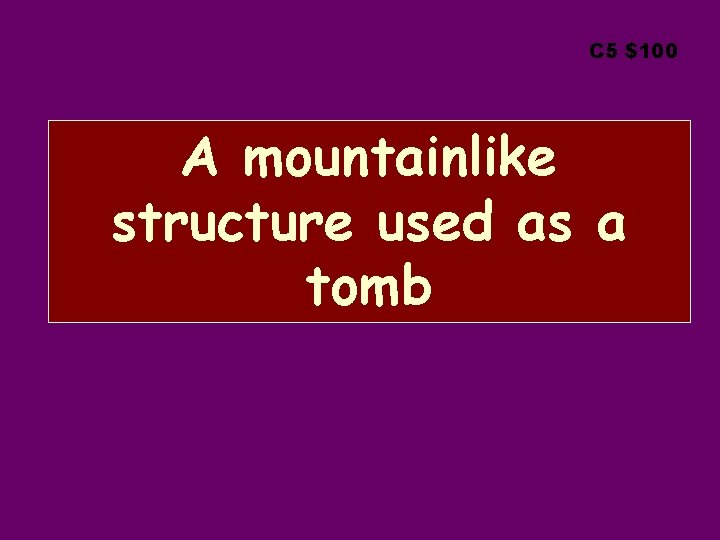 C 5 $100 A mountainlike structure used as a tomb