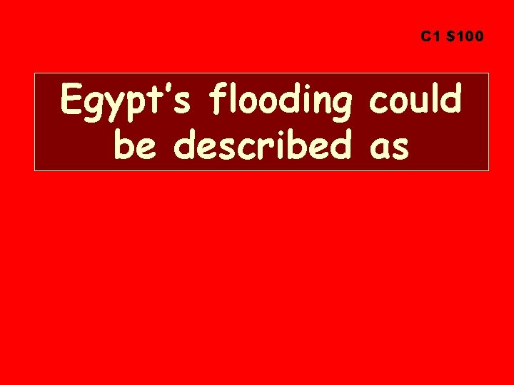 C 1 $100 Egypt's flooding could be described as