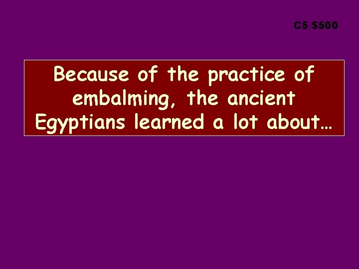 C 5 $500 Because of the practice of embalming, the ancient Egyptians learned a