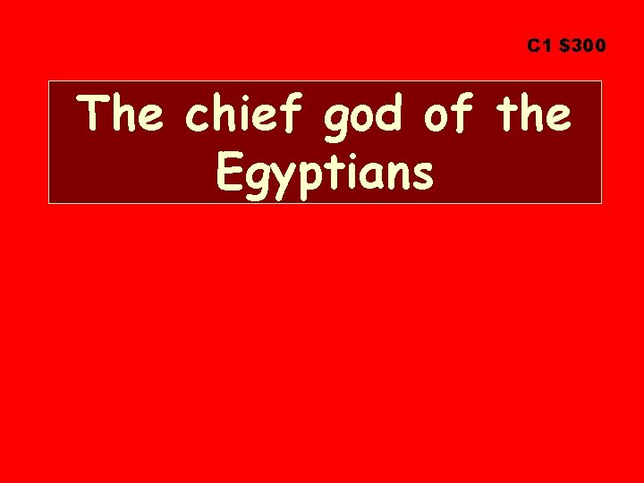 C 1 $300 The chief god of the Egyptians