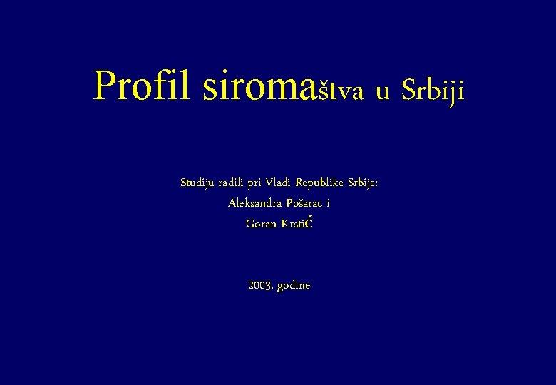 Profil siromaštva u Srbiji Studiju radili pri Vladi Republike Srbije: Aleksandra Pošarac i Goran