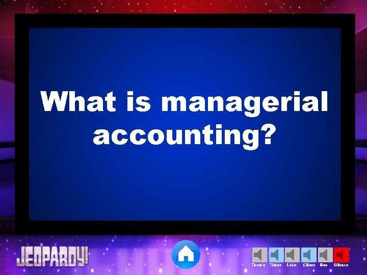 What is managerial accounting? Theme Timer Lose Cheer Boo Silence