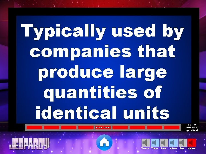 Typically used by companies that produce large quantities of identical units Start Timer Theme