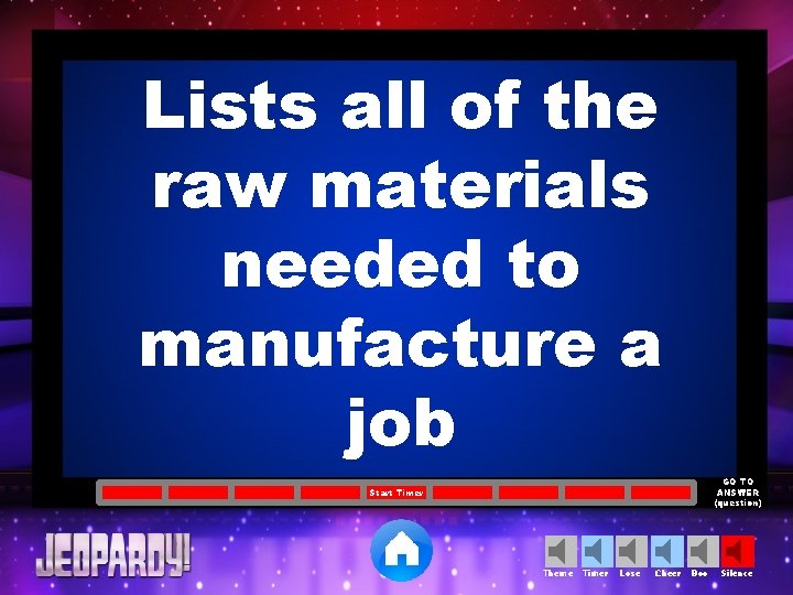 Lists all of the raw materials needed to manufacture a job GO TO ANSWER