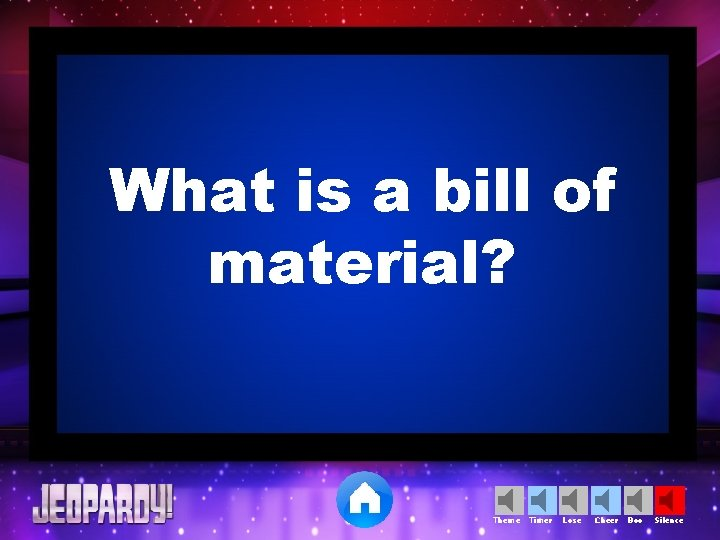What is a bill of material? Theme Timer Lose Cheer Boo Silence