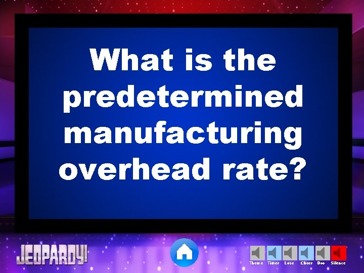 What is the predetermined manufacturing overhead rate? Theme Timer Lose Cheer Boo Silence
