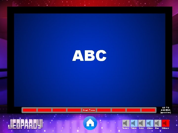 ABC GO TO ANSWER (question) Start Timer Theme Timer Lose Cheer Boo Silence