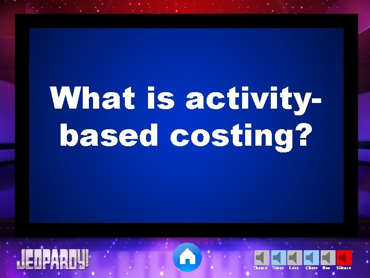 What is activitybased costing? Theme Timer Lose Cheer Boo Silence