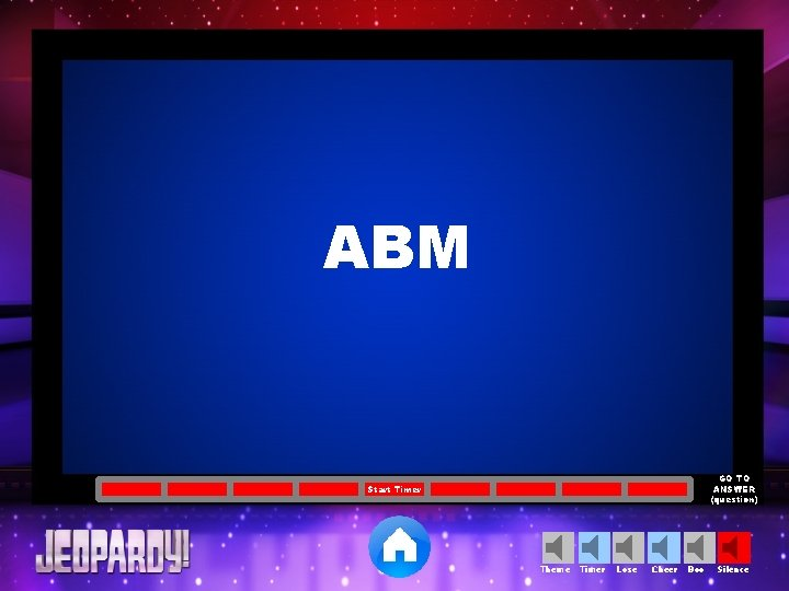 ABM GO TO ANSWER (question) Start Timer Theme Timer Lose Cheer Boo Silence