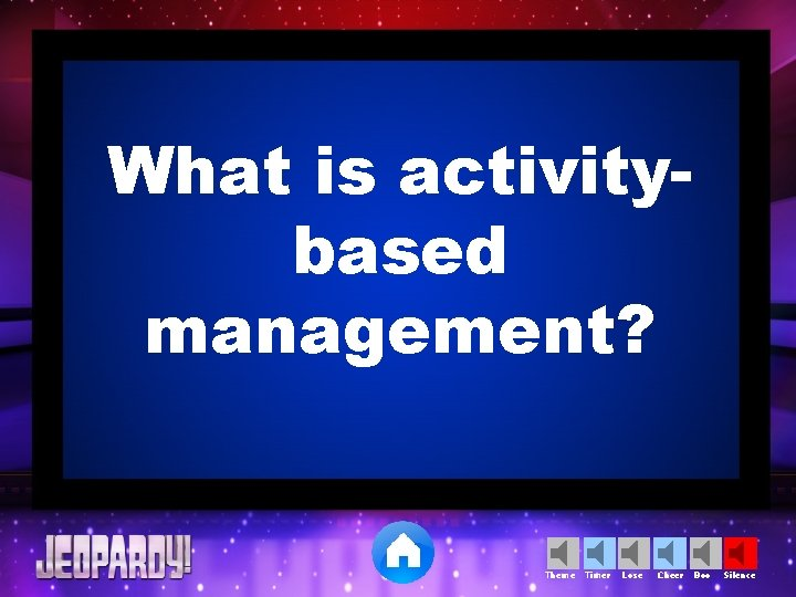 What is activitybased management? Theme Timer Lose Cheer Boo Silence