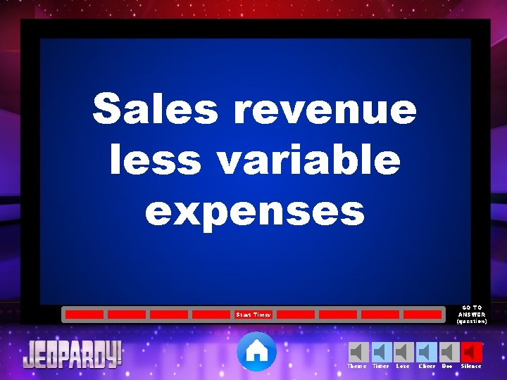 Sales revenue less variable expenses GO TO ANSWER (question) Start Timer Theme Timer Lose