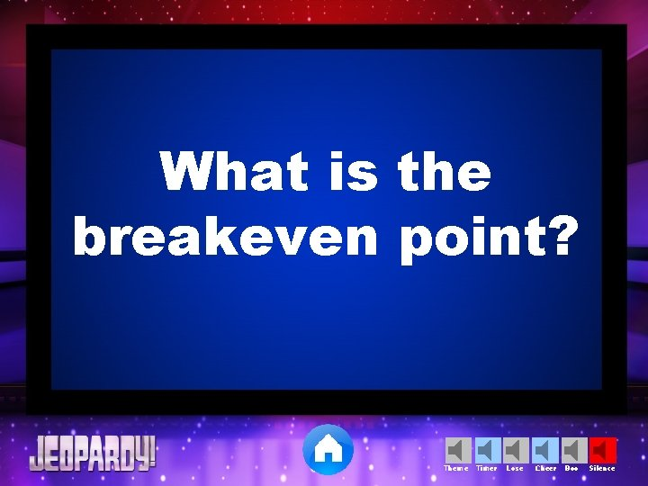 What is the breakeven point? Theme Timer Lose Cheer Boo Silence