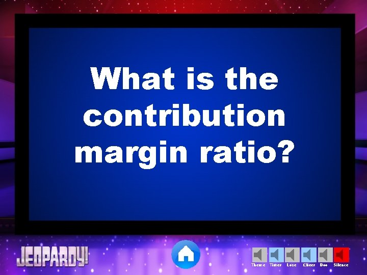 What is the contribution margin ratio? Theme Timer Lose Cheer Boo Silence