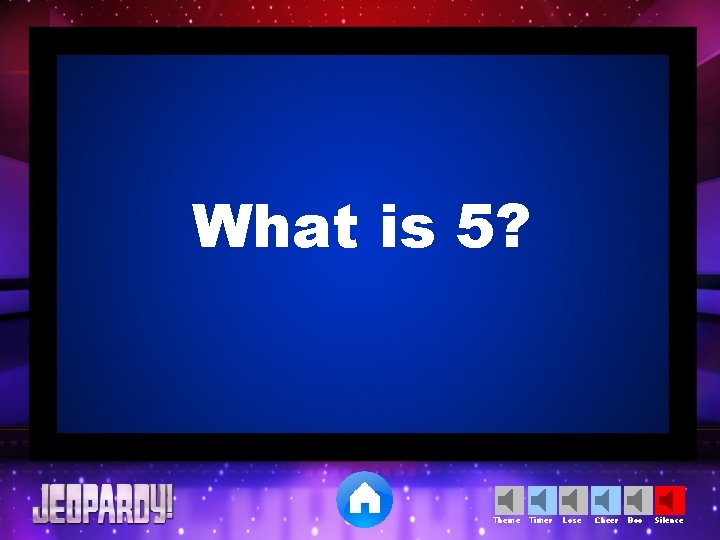 What is 5? Theme Timer Lose Cheer Boo Silence