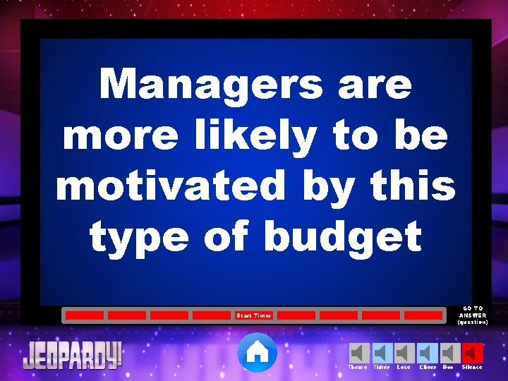 Managers are more likely to be motivated by this type of budget GO TO
