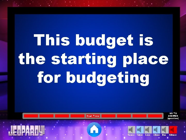 This budget is the starting place for budgeting GO TO ANSWER (question) Start Timer