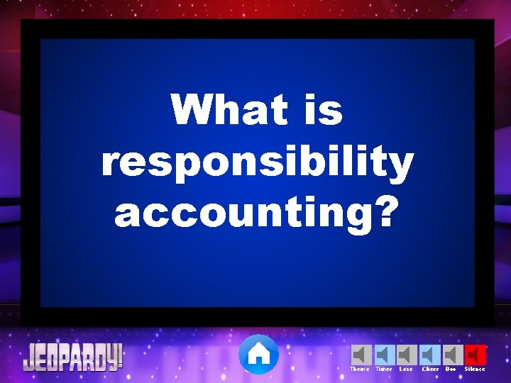 What is responsibility accounting? Theme Timer Lose Cheer Boo Silence