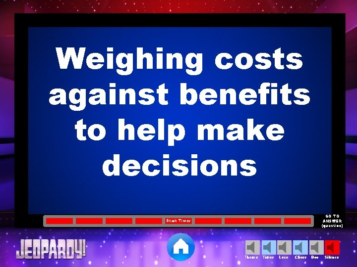 Weighing costs against benefits to help make decisions GO TO ANSWER (question) Start Timer