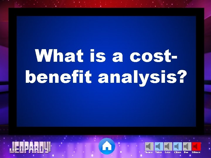 What is a costbenefit analysis? Theme Timer Lose Cheer Boo Silence
