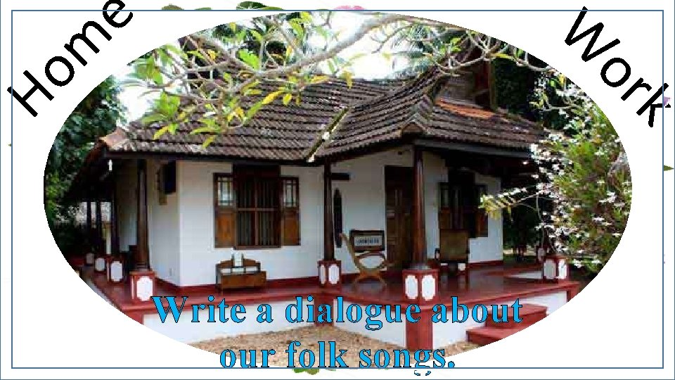 W Ho m e or k Write a dialogue about our folk songs.