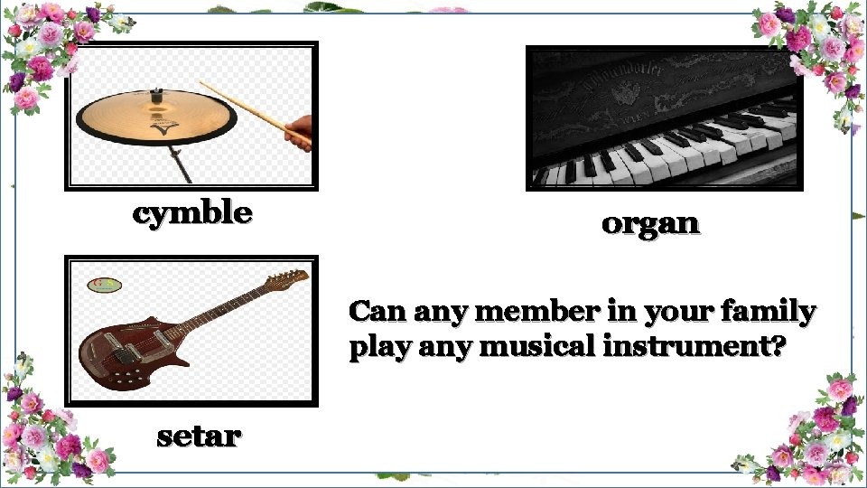 cymble organ Can any member in your family play any musical instrument? setar