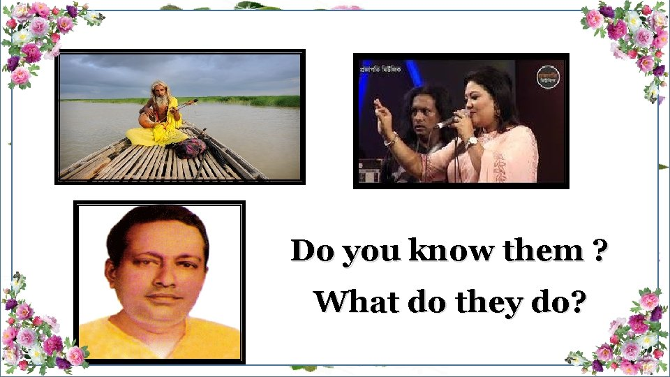 Do you know them ? What do they do?
