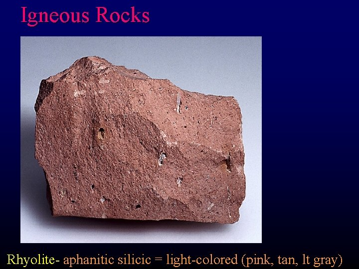 Igneous Rocks Rhyolite- aphanitic silicic = light-colored (pink, tan, lt gray)