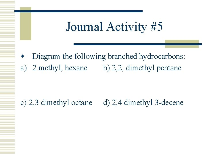 Journal Activity #5 w Diagram the following branched hydrocarbons: a) 2 methyl, hexane b)