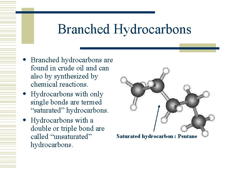 Branched Hydrocarbons w Branched hydrocarbons are found in crude oil and can also by