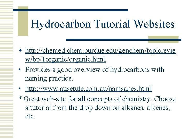 Hydrocarbon Tutorial Websites w http: //chemed. chem. purdue. edu/genchem/topicrevie w/bp/1 organic/organic. html • Provides