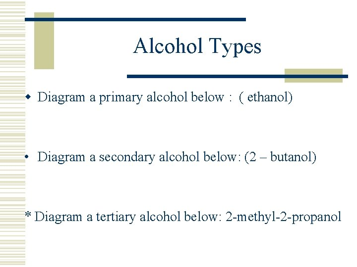 Alcohol Types w Diagram a primary alcohol below : ( ethanol) • Diagram a
