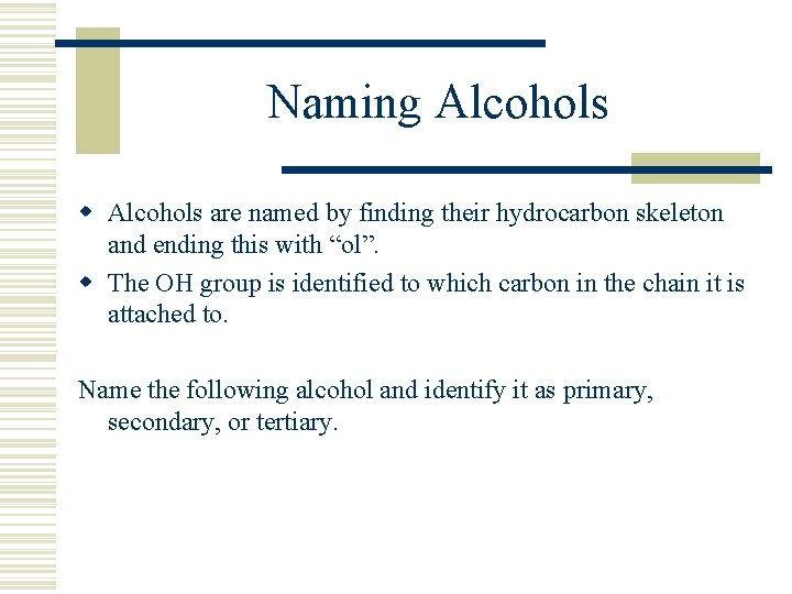 Naming Alcohols w Alcohols are named by finding their hydrocarbon skeleton and ending this