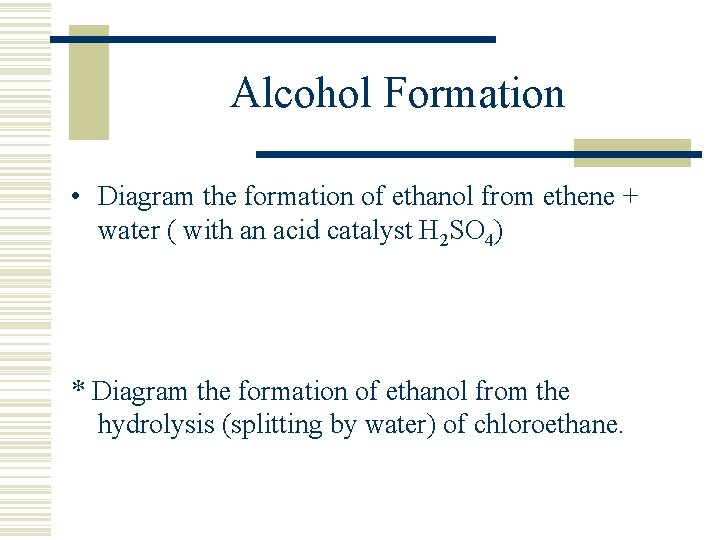 Alcohol Formation • Diagram the formation of ethanol from ethene + water ( with
