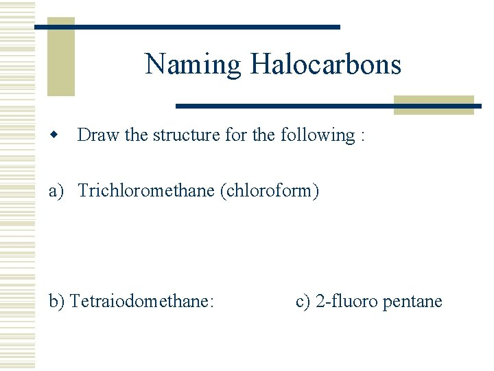Naming Halocarbons w Draw the structure for the following : a) Trichloromethane (chloroform) b)