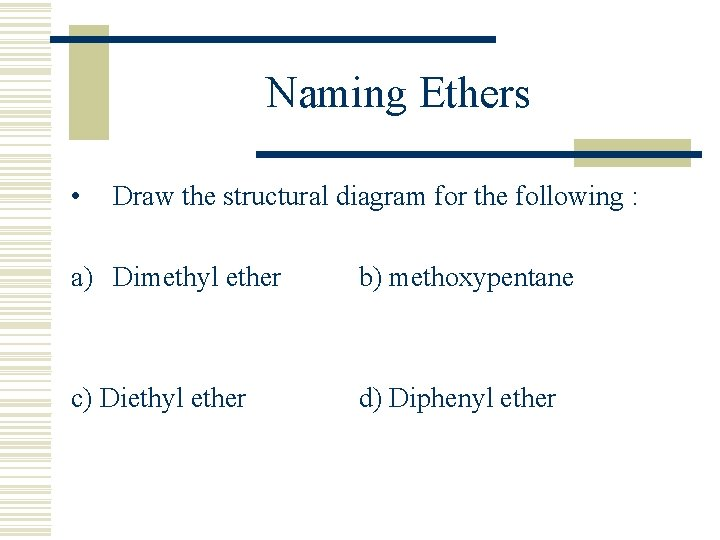 Naming Ethers • Draw the structural diagram for the following : a) Dimethyl ether
