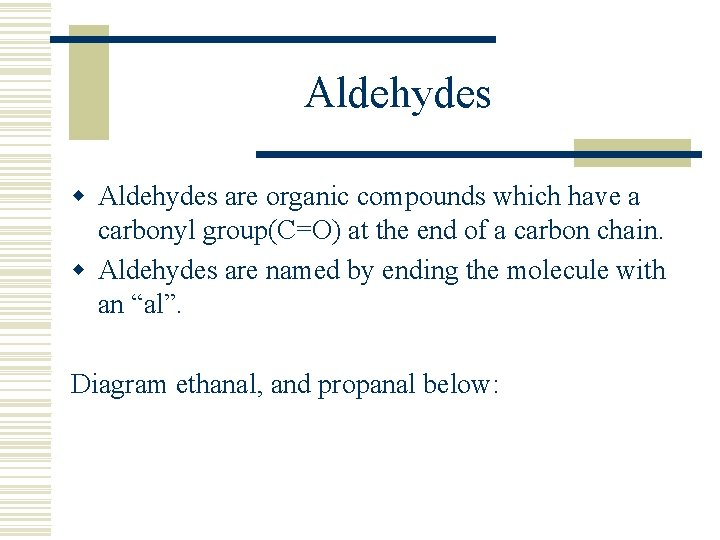 Aldehydes w Aldehydes are organic compounds which have a carbonyl group(C=O) at the end