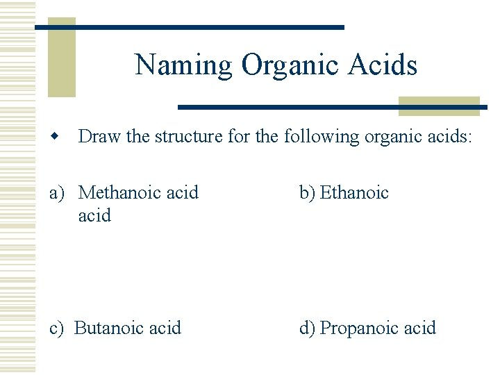 Naming Organic Acids w Draw the structure for the following organic acids: a) Methanoic