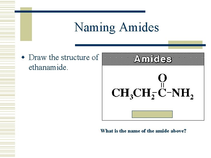 Naming Amides w Draw the structure of ethanamide. What is the name of the