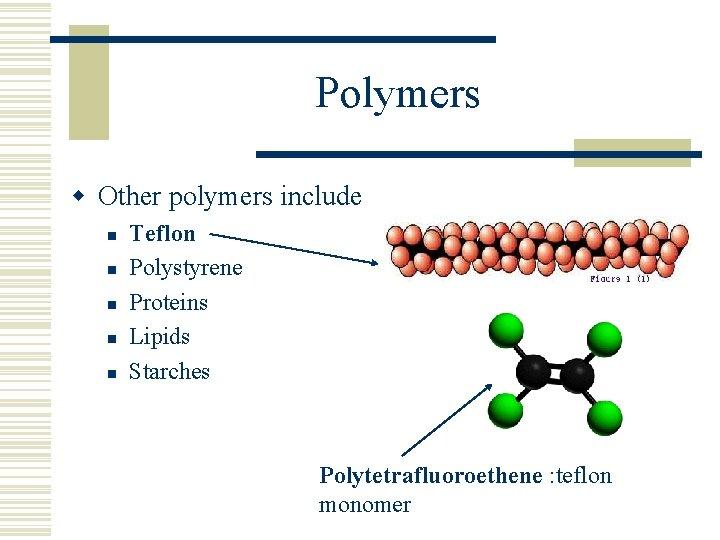 Polymers w Other polymers include n n n Teflon Polystyrene Proteins Lipids Starches Polytetrafluoroethene