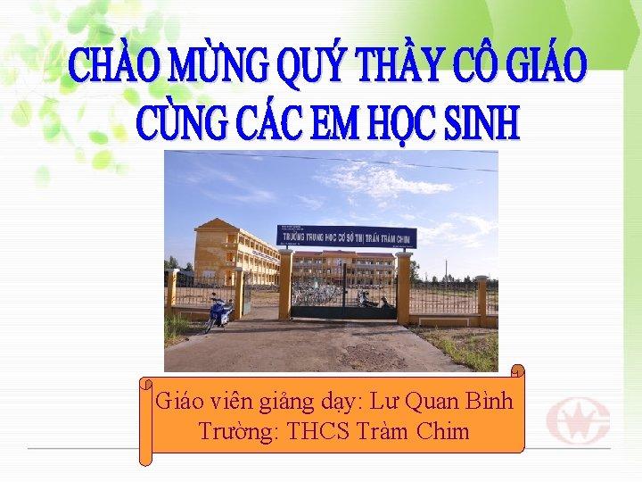 Giáo viên giảng dạy: Lư Quan Bình Trường: THCS Tràm Chim